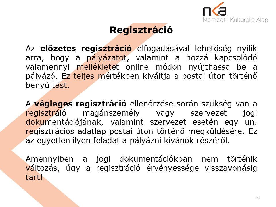 10 Regisztráció Az előzetes regisztráció elfogadásával lehetőség nyílik arra, hogy a pályázatot, valamint a hozzá kapcsolódó valamennyi mellékletet online módon nyújthassa be a pályázó.