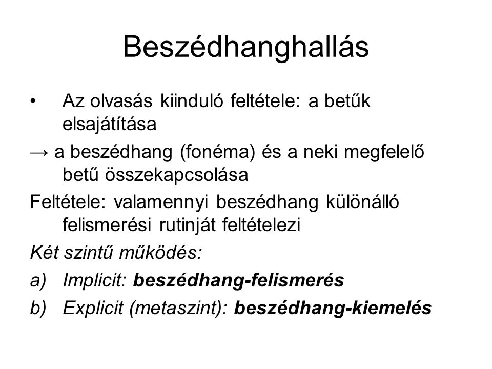 Beszédhanghallás Az olvasás kiinduló feltétele: a betűk elsajátítása → a beszédhang (fonéma) és a neki megfelelő betű összekapcsolása Feltétele: valamennyi beszédhang különálló felismerési rutinját feltételezi Két szintű működés: a)Implicit: beszédhang-felismerés b)Explicit (metaszint): beszédhang-kiemelés