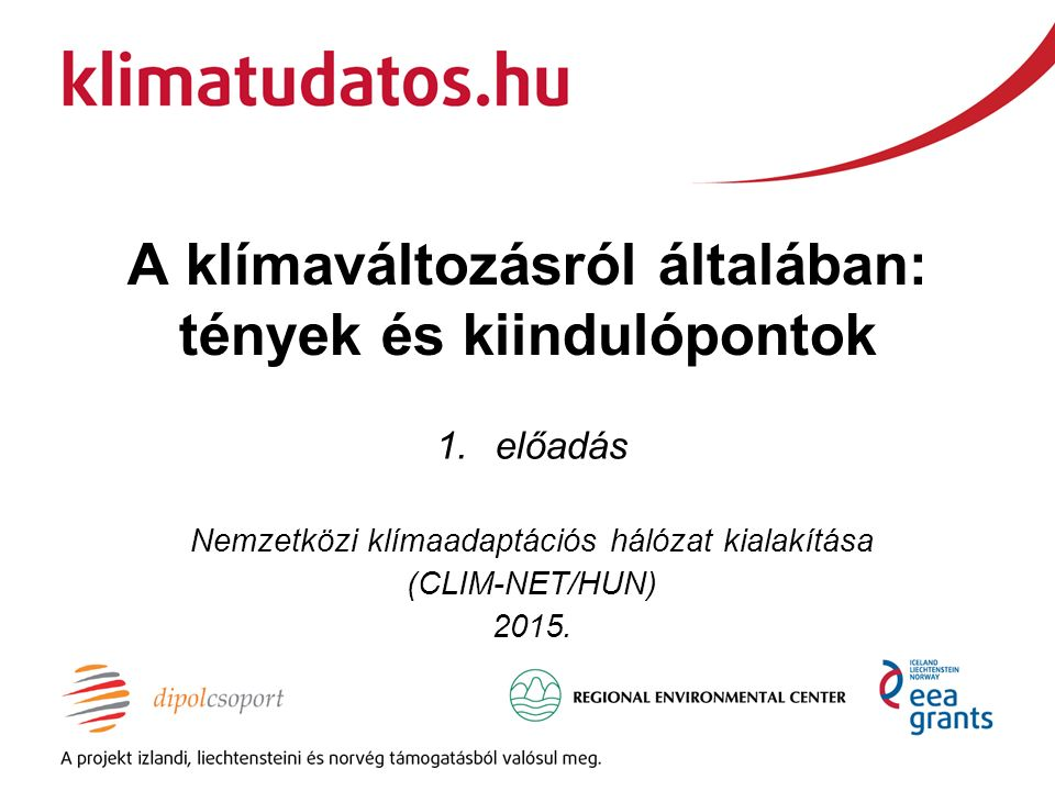 A klímaváltozásról általában: tények és kiindulópontok 1.előadás Nemzetközi klímaadaptációs hálózat kialakítása (CLIM-NET/HUN) 2015.