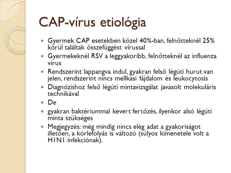 CAP-vírus etiológia Gyermek CAP esetekben közel 40%-ban, felnőtteknél 25% körül találtak összefüggést vírussal Gyermekeknél RSV a leggyakoribb, felnőtteknél az influenza vírus Rendszerint lappangva indul, gyakran felső légúti hurut van jelen, rendszerint nincs mellkasi fájdalom és leukocytosis Diagnózishoz felső légúti mintavizsgálat javasolt molekuláris technikával De gyakran baktériummal kevert fertőzés, ilyenkor alsó légúti minta szükséges Megjegyzés: még mindig nincs elég adat a gyakoriságot illetően, a kórlefolyás is változó (súlyos kimenetele volt a H1N1 infekciónak).