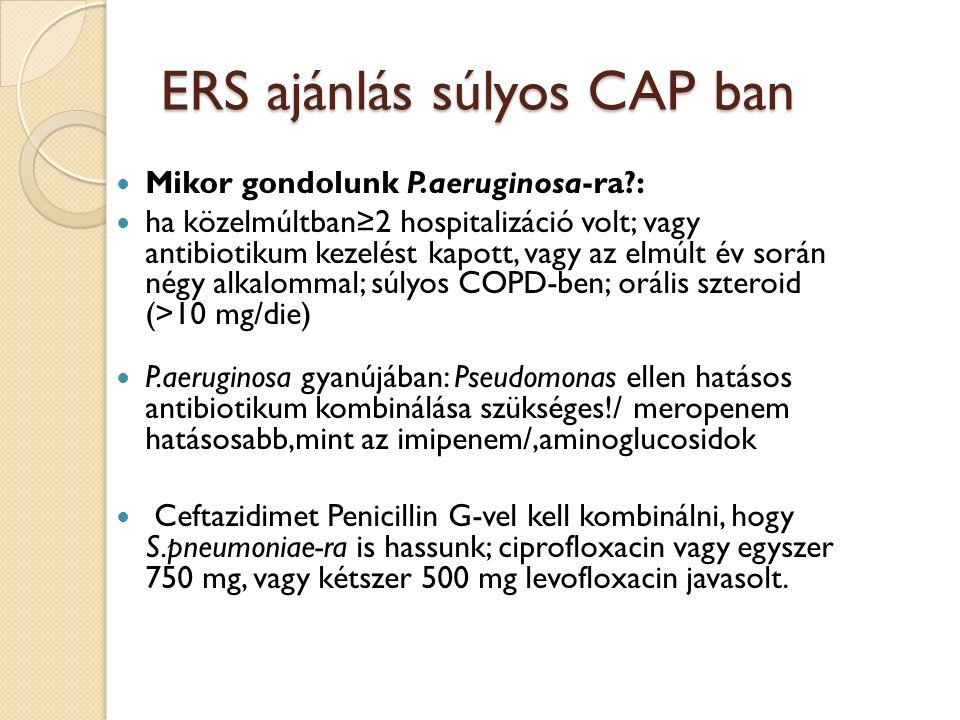 ERS ajánlás súlyos CAP ban Mikor gondolunk P.aeruginosa-ra : ha közelmúltban≥2 hospitalizáció volt; vagy antibiotikum kezelést kapott, vagy az elmúlt év során négy alkalommal; súlyos COPD-ben; orális szteroid (>10 mg/die) P.aeruginosa gyanújában: Pseudomonas ellen hatásos antibiotikum kombinálása szükséges!/ meropenem hatásosabb,mint az imipenem/,aminoglucosidok Ceftazidimet Penicillin G-vel kell kombinálni, hogy S.pneumoniae-ra is hassunk; ciprofloxacin vagy egyszer 750 mg, vagy kétszer 500 mg levofloxacin javasolt.