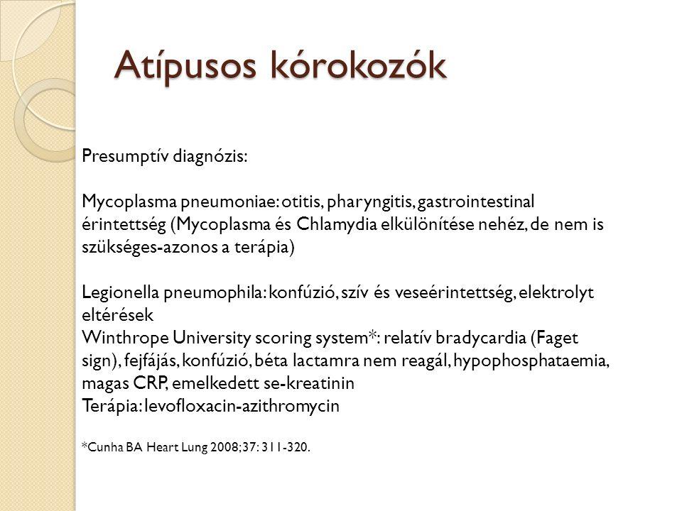Atípusos kórokozók Presumptív diagnózis: Mycoplasma pneumoniae: otitis, pharyngitis, gastrointestinal érintettség (Mycoplasma és Chlamydia elkülönítése nehéz, de nem is szükséges-azonos a terápia) Legionella pneumophila: konfúzió, szív és veseérintettség, elektrolyt eltérések Winthrope University scoring system*: relatív bradycardia (Faget sign), fejfájás, konfúzió, béta lactamra nem reagál, hypophosphataemia, magas CRP, emelkedett se-kreatinin Terápia: levofloxacin-azithromycin *Cunha BA Heart Lung 2008; 37: 311-320.
