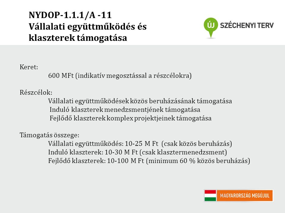 NYDOP-1.1.1/A -11 Vállalati együttműködés és klaszterek támogatása Keret: 600 MFt (indikatív megosztással a részcélokra) Részcélok: Vállalati együttműködések közös beruházásának támogatása Induló klaszterek menedzsmentjének támogatása Fejlődő klaszterek komplex projektjeinek támogatása Támogatás összege: Vállalati együttműködés: 10-25 M Ft (csak közös beruházás) Induló klaszterek: 10-30 M Ft (csak klasztermenedzsment) Fejlődő klaszterek: 10-100 M Ft (minimum 60 % közös beruházás)