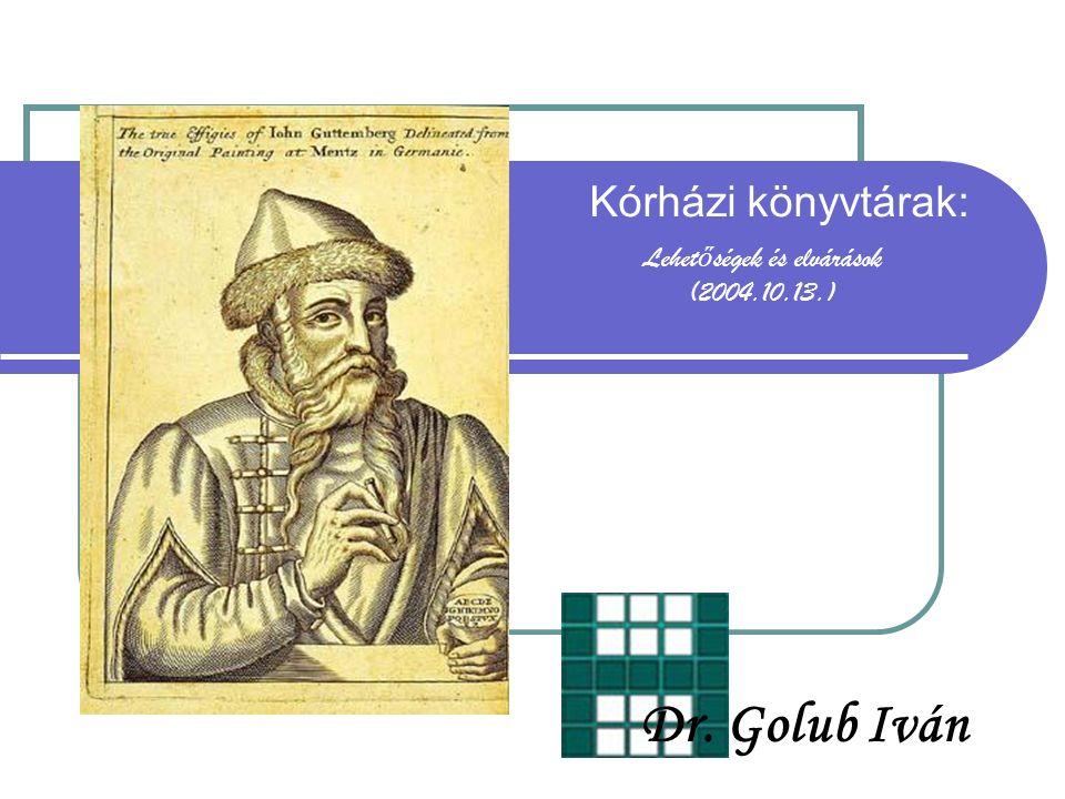 Kórházi könyvtárak: Lehet ő ségek és elvárások (2004.10.13.) Dr. Golub Iván