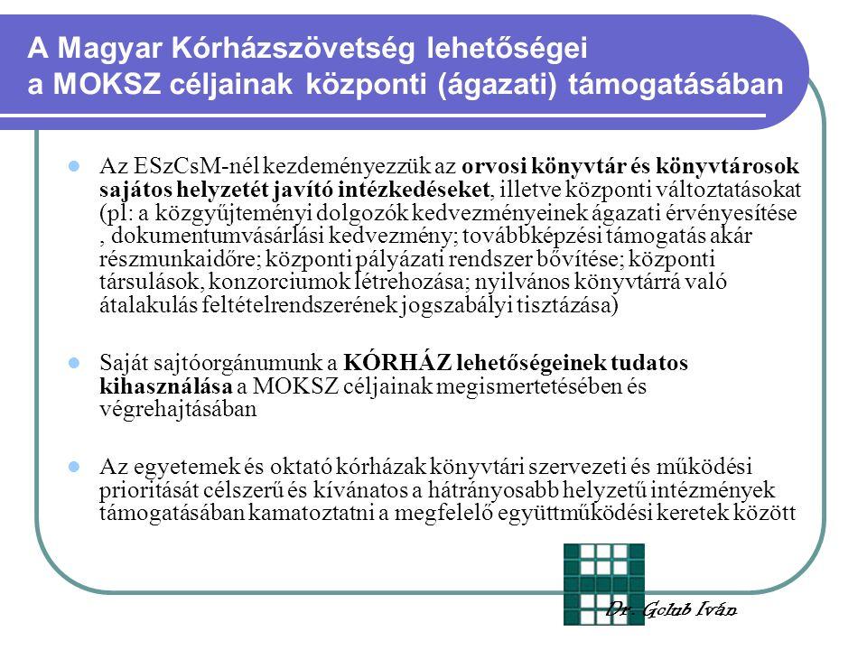 A Magyar Kórházszövetség lehetőségei a MOKSZ céljainak központi (ágazati) támogatásában Az ESzCsM-nél kezdeményezzük az orvosi könyvtár és könyvtárosok sajátos helyzetét javító intézkedéseket, illetve központi változtatásokat (pl: a közgyűjteményi dolgozók kedvezményeinek ágazati érvényesítése, dokumentumvásárlási kedvezmény; továbbképzési támogatás akár részmunkaidőre; központi pályázati rendszer bővítése; központi társulások, konzorciumok létrehozása; nyilvános könyvtárrá való átalakulás feltételrendszerének jogszabályi tisztázása) Saját sajtóorgánumunk a KÓRHÁZ lehetőségeinek tudatos kihasználása a MOKSZ céljainak megismertetésében és végrehajtásában Az egyetemek és oktató kórházak könyvtári szervezeti és működési prioritását célszerű és kívánatos a hátrányosabb helyzetű intézmények támogatásában kamatoztatni a megfelelő együttműködési keretek között Dr.