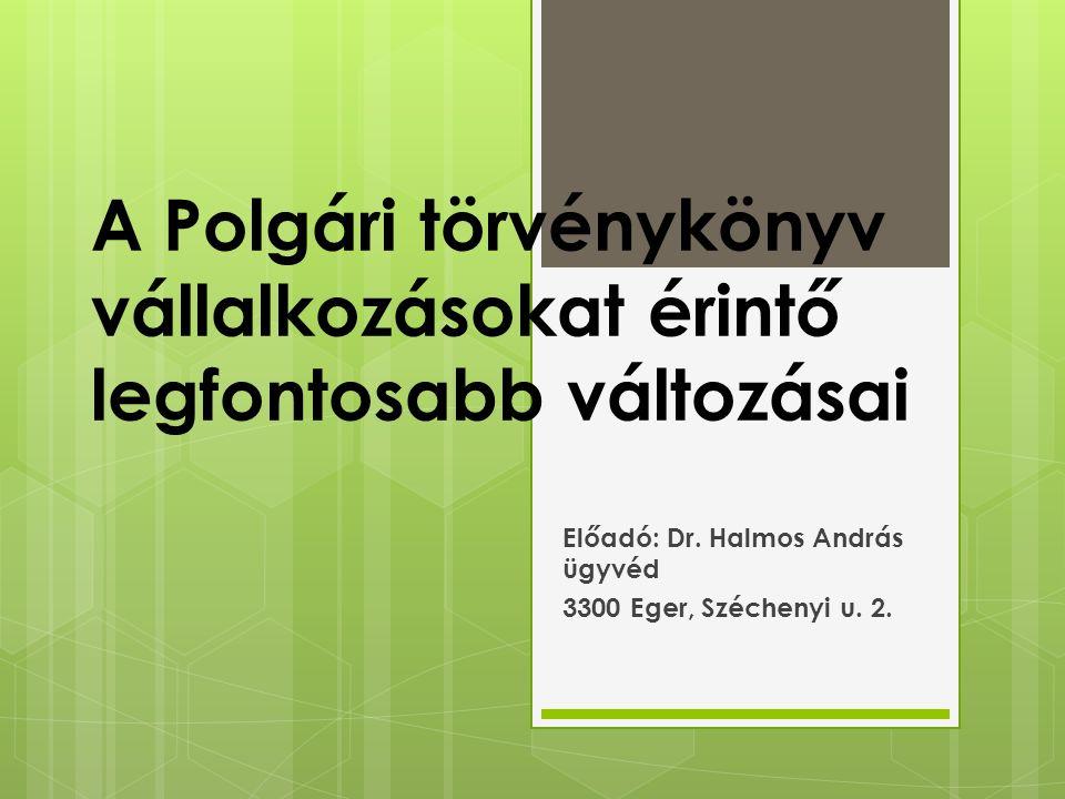 A Polgári törvénykönyv vállalkozásokat érintő legfontosabb változásai Előadó: Dr. Halmos András ügyvéd 3300 Eger, Széchenyi u. 2.