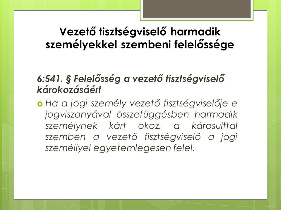 Vezető tisztségviselő harmadik személyekkel szembeni felelőssége 6:541. § Felelősség a vezető tisztségviselő károkozásáért  Ha a jogi személy vezető
