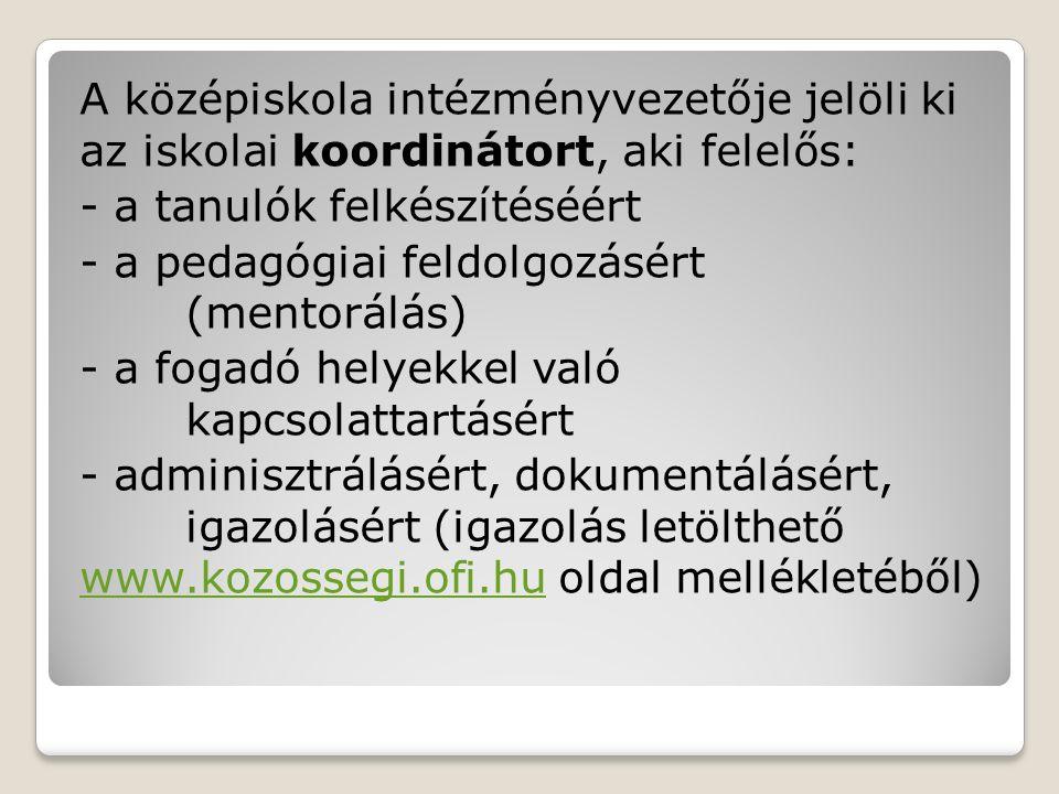 A középiskola intézményvezetője jelöli ki az iskolai koordinátort, aki felelős: - a tanulók felkészítéséért - a pedagógiai feldolgozásért (mentorálás) - a fogadó helyekkel való kapcsolattartásért - adminisztrálásért, dokumentálásért, igazolásért (igazolás letölthető www.kozossegi.ofi.hu oldal mellékletéből) www.kozossegi.ofi.hu