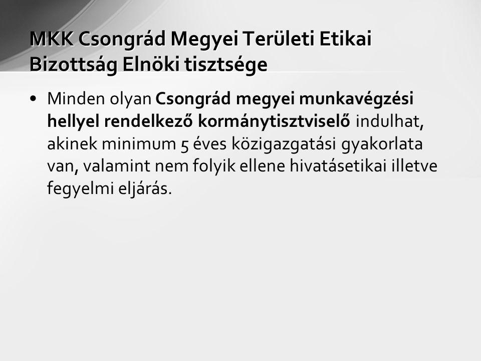MKK Csongrád Megyei Területi Etikai Bizottság Elnöki tisztsége Minden olyan Csongrád megyei munkavégzési hellyel rendelkező kormánytisztviselő indulhat, akinek minimum 5 éves közigazgatási gyakorlata van, valamint nem folyik ellene hivatásetikai illetve fegyelmi eljárás.