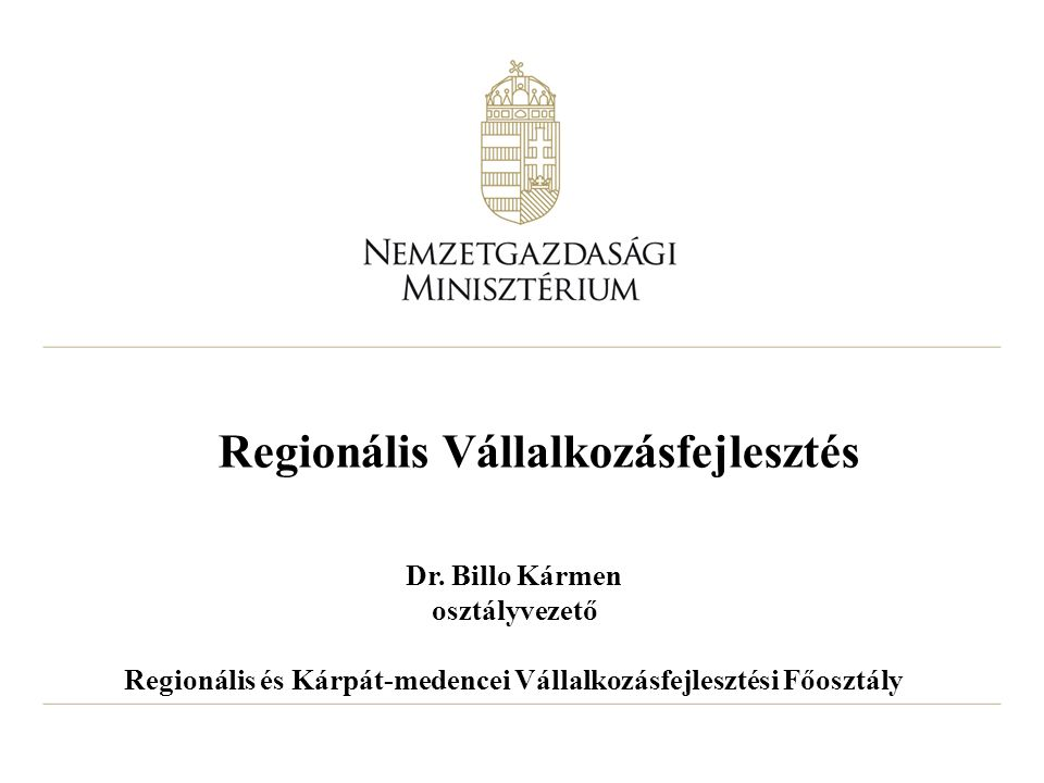 Regionális Vállalkozásfejlesztés Dr. Billo Kármen osztályvezető Regionális és Kárpát-medencei Vállalkozásfejlesztési Főosztály