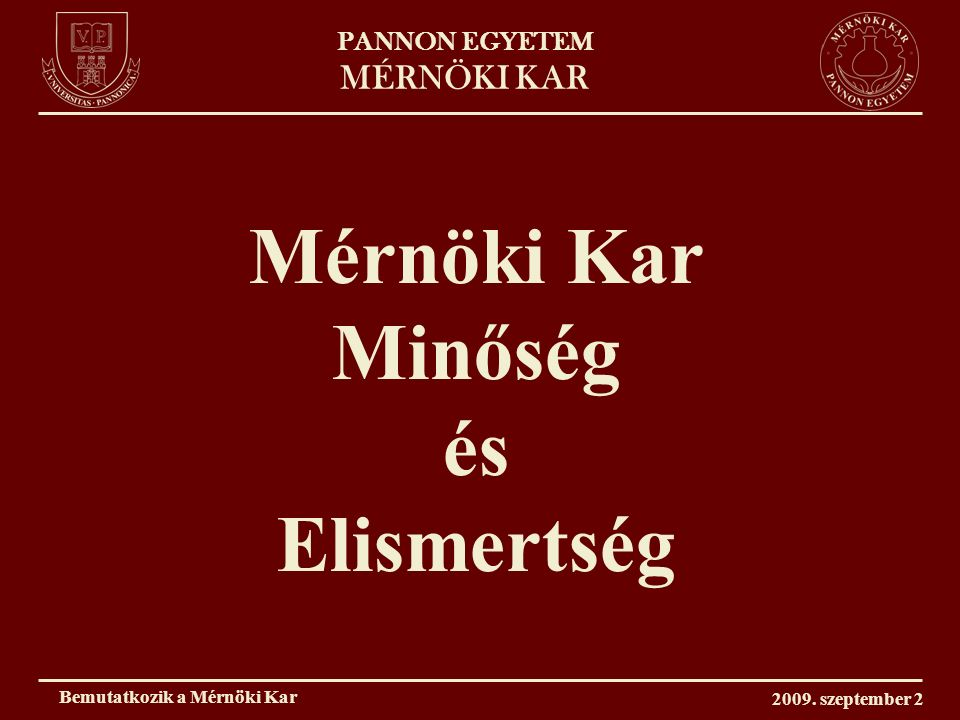 PANNON EGYETEM MÉRNÖKI KAR A minőség biztosítéka: – oktatóink, kutatóink – nemzetközileg elismert képzéseink – hagyományaink – kapcsolataink Bemutatkozik a Mérnöki Kar 2009.