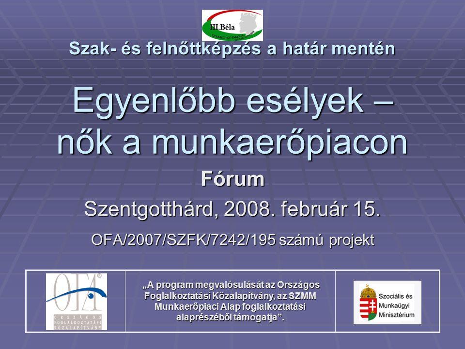 """Egyenlőbb esélyek – nők a munkaerőpiacon Fórum Szentgotthárd, 2008. február 15. OFA/2007/SZFK/7242/195 számú projekt """"A program megvalósulását az Orsz"""