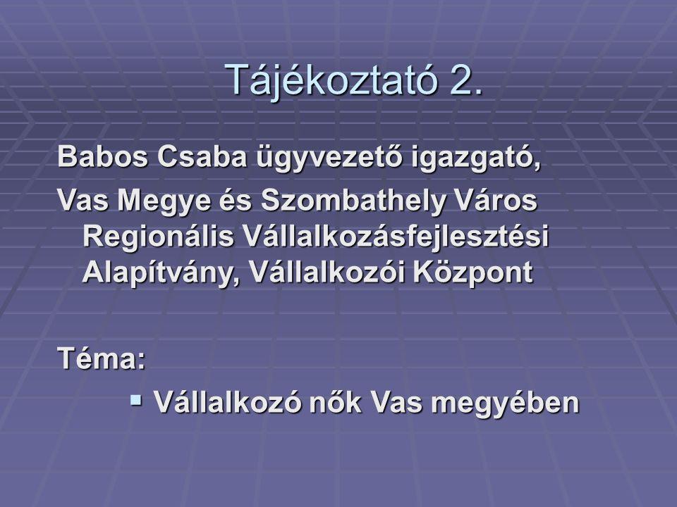 Tájékoztató 2. Babos Csaba ügyvezető igazgató, Vas Megye és Szombathely Város Regionális Vállalkozásfejlesztési Alapítvány, Vállalkozói Központ Téma: