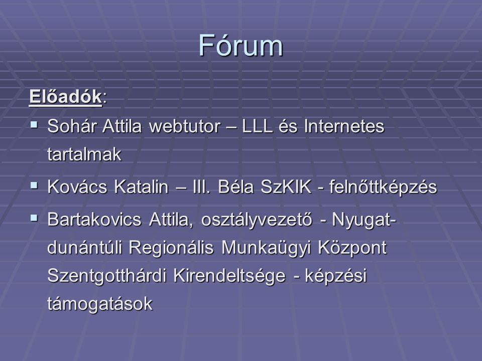 Fórum Előadók:  Sohár Attila webtutor – LLL és Internetes tartalmak  Kovács Katalin – III. Béla SzKIK - felnőttképzés  Bartakovics Attila, osztályv