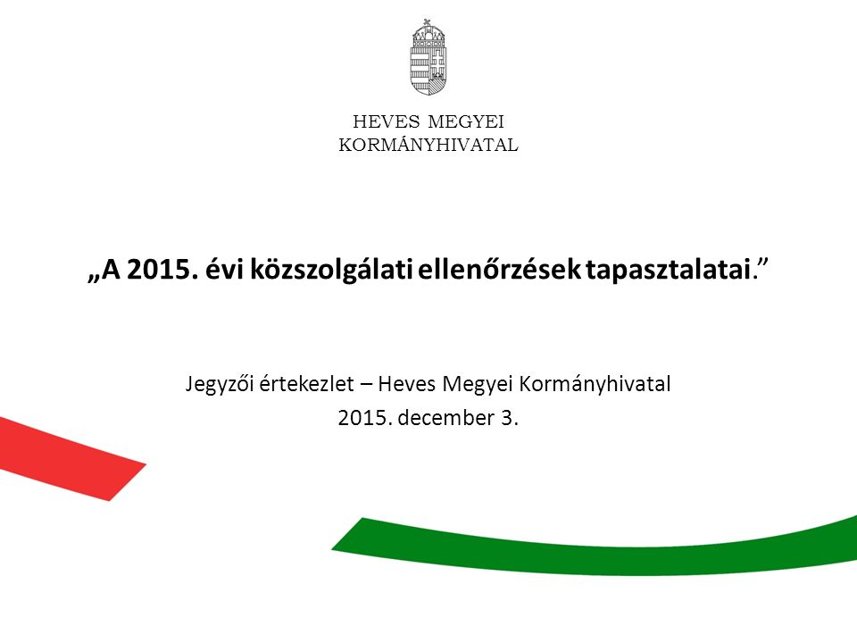 """HEVES MEGYEI KORMÁNYHIVATAL """"A 2015. évi közszolgálati ellenőrzések tapasztalatai."""" Jegyzői értekezlet – Heves Megyei Kormányhivatal 2015. december 3."""