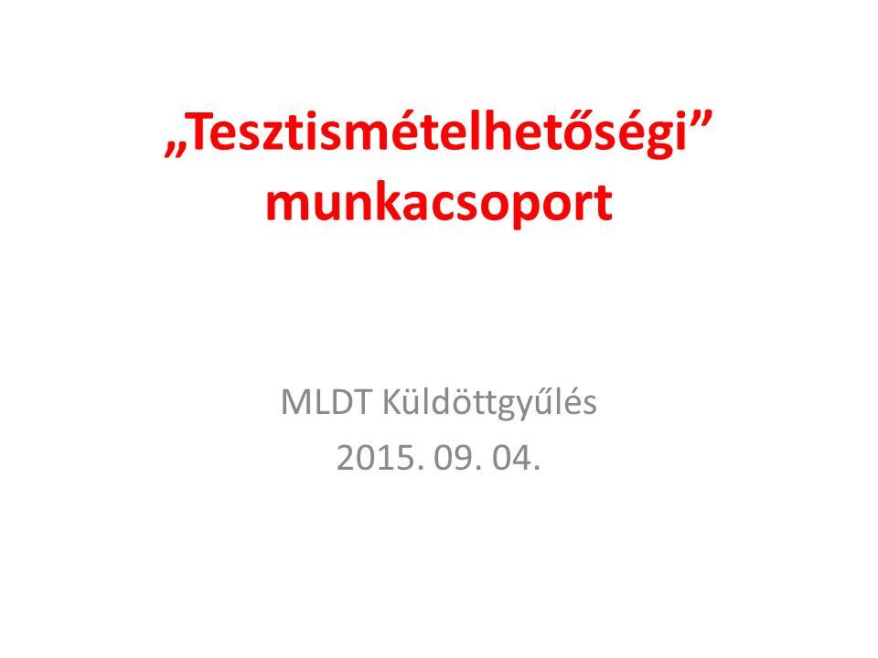 """""""Tesztismételhetőségi"""" munkacsoport MLDT Küldöttgyűlés 2015. 09. 04."""