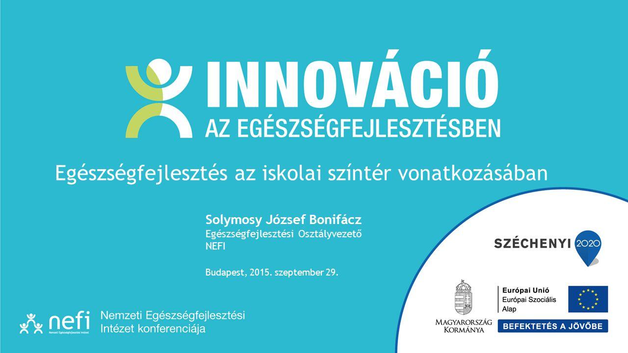 Solymosy József Bonifácz Egészségfejlesztési Osztályvezető NEFI Budapest, 2015. szeptember 29. Egészségfejlesztés az iskolai színtér vonatkozásában