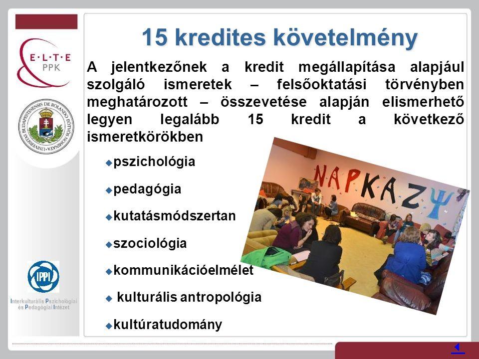 15 kredites követelmény A jelentkezőnek a kredit megállapítása alapjául szolgáló ismeretek – felsőoktatási törvényben meghatározott – összevetése alapján elismerhető legyen legalább 15 kredit a következő ismeretkörökben  pszichológia  pedagógia  kutatásmódszertan  szociológia  kommunikációelmélet  kulturális antropológia  kultúratudomány  Interkulturális Pszichológiai és Pedagógiai Intézet
