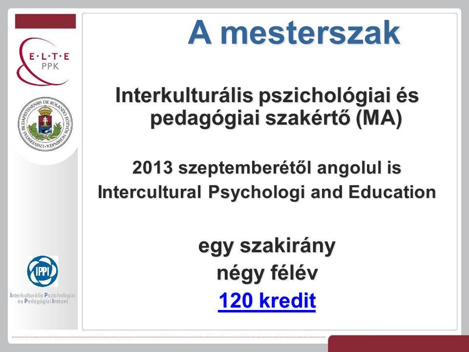A mesterszak Interkulturális pszichológiai és pedagógiai szakértő (MA) 2013 szeptemberétől angolul is Intercultural Psychologi and Education egy szakirány négy félév 120 kredit 120 kredit Interkulturális Pszichológiai és Pedagógiai Intézet
