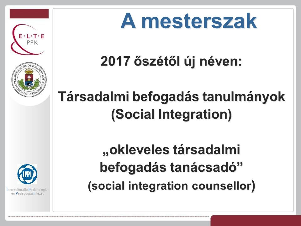 """A mesterszak 2017 őszétől új néven: Társadalmi befogadás tanulmányok (Social Integration) """"okleveles társadalmi befogadás tanácsadó (social integration counsellor ) Interkulturális Pszichológiai és Pedagógiai Intézet"""