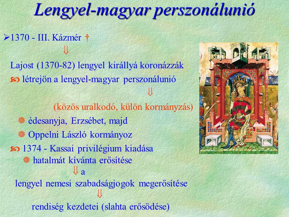 Lengyel-magyar perszonálunió  1370 - III. Kázmér †  Lajost (1370-82) lengyel királlyá koronázzák  létrejön a lengyel-magyar perszonálunió  (közös