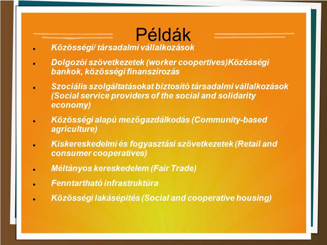 Példák Közösségi/ társadalmi vállalkozások Dolgozói szövetkezetek (worker coopertives)Közösségi bankok, közösségi finanszírozás Szociális szolgáltatásokat biztosító társadalmi vállalkozások (Social service providers of the social and solidarity economy) Közösségi alapú mezőgazdálkodás (Community-based agriculture) Kiskereskedelmi és fogyasztási szövetkezetek (Retail and consumer cooperatives) Méltányos kereskedelem (Fair Trade) Fenntartható infrastruktúra Közösségi lakásépítés (Social and cooperative housing)