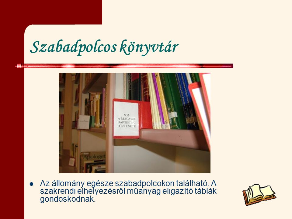 Szabadpolcos könyvtár Az állomány egésze szabadpolcokon található. A szakrendi elhelyezésről műanyag eligazító táblák gondoskodnak.