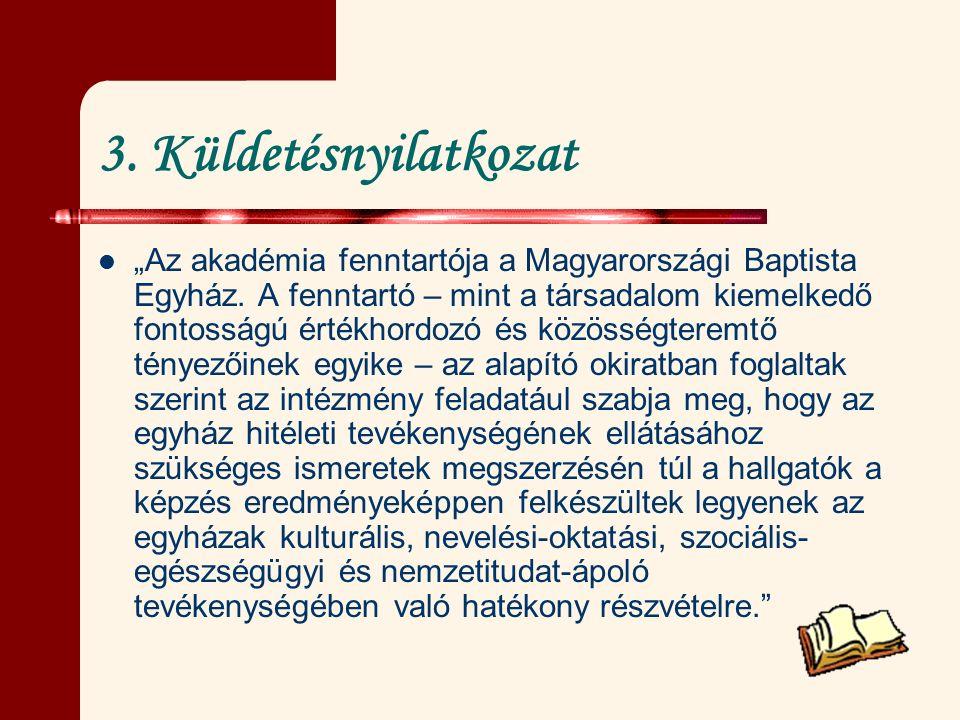 """3. Küldetésnyilatkozat """"Az akadémia fenntartója a Magyarországi Baptista Egyház. A fenntartó – mint a társadalom kiemelkedő fontosságú értékhordozó és"""