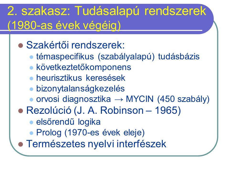 2. szakasz: Tudásalapú rendszerek (1980-as évek végéig) Szakértői rendszerek: témaspecifikus (szabályalapú) tudásbázis következtetőkomponens heuriszti