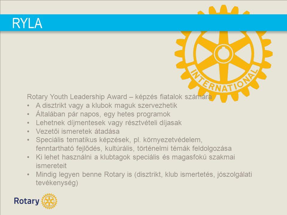 RYLA Rotary Youth Leadership Award – képzés fiatalok számára A disztrikt vagy a klubok maguk szervezhetik Általában pár napos, egy hetes programok Lehetnek díjmentesek vagy résztvételi díjasak Vezetői ismeretek átadása Speciális tematikus képzések, pl.
