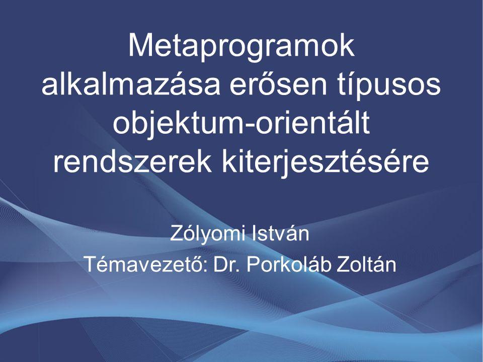 Metaprogramok alkalmazása erősen típusos objektum-orientált rendszerek kiterjesztésére Zólyomi István Témavezető: Dr. Porkoláb Zoltán
