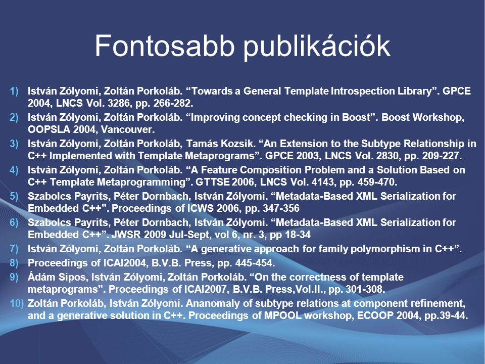 """Fontosabb publikációk 1)István Zólyomi, Zoltán Porkoláb. """"Towards a General Template Introspection Library"""". GPCE 2004, LNCS Vol. 3286, pp. 266-282. 2"""