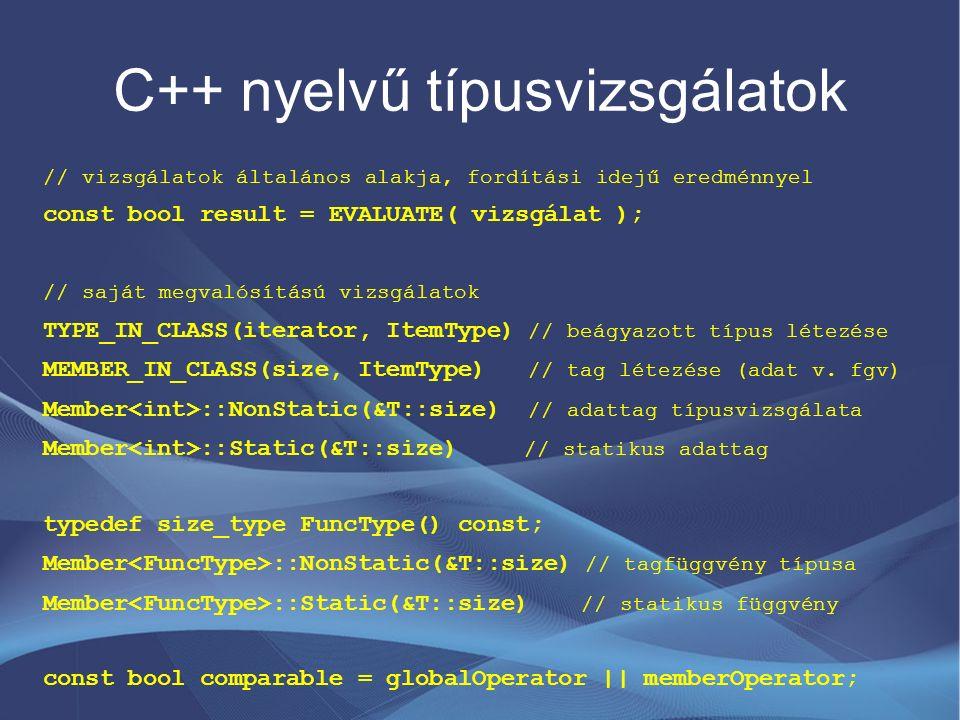 C++ nyelvű típusvizsgálatok // vizsgálatok általános alakja, fordítási idejű eredménnyel const bool result = EVALUATE( vizsgálat ); // saját megvalósítású vizsgálatok TYPE_IN_CLASS(iterator, ItemType) // beágyazott típus létezése MEMBER_IN_CLASS(size, ItemType) // tag létezése (adat v.