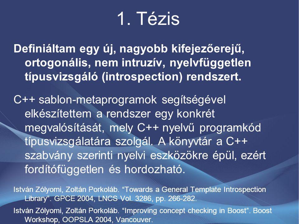 1. Tézis Definiáltam egy új, nagyobb kifejezőerejű, ortogonális, nem intruzív, nyelvfüggetlen típusvizsgáló (introspection) rendszert. C++ sablon-meta