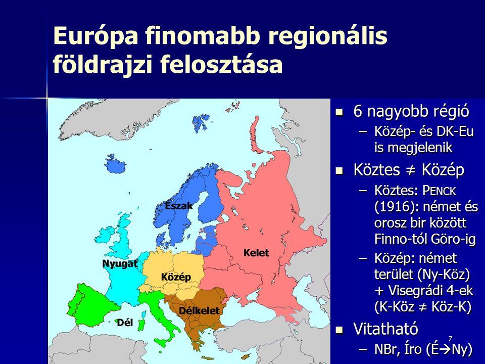 7 Európa finomabb regionális földrajzi felosztása 6 nagyobb régió 6 nagyobb régió –Közép- és DK-Eu is megjelenik Köztes ≠ Közép Köztes ≠ Közép –Köztes: P ENCK (1916): német és orosz bir között Finno-tól Göro-ig –Közép: német terület (Ny-Köz) + Visegrádi 4-ek (K-Köz ≠ Köz-K) Vitatható Vitatható –NBr, Íro (É  Ny)