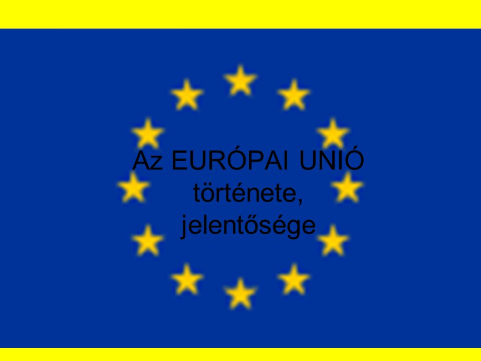 Az EURÓPAI UNIÓ története, jelentősége