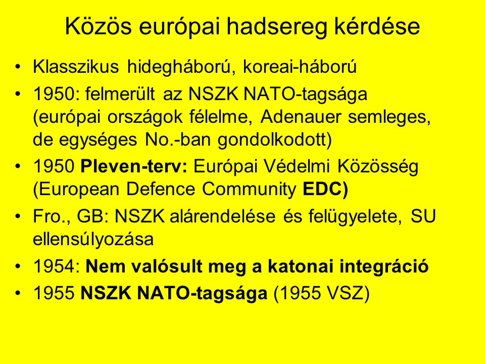 Közös európai hadsereg kérdése Klasszikus hidegháború, koreai-háború 1950: felmerült az NSZK NATO-tagsága (európai országok félelme, Adenauer semleges, de egységes No.-ban gondolkodott) 1950 Pleven-terv: Európai Védelmi Közösség (European Defence Community EDC) Fro., GB: NSZK alárendelése és felügyelete, SU ellensúlyozása 1954: Nem valósult meg a katonai integráció 1955 NSZK NATO-tagsága (1955 VSZ)