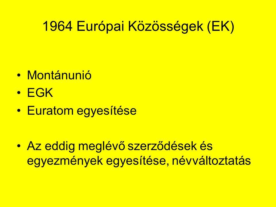 1964 Európai Közösségek (EK) Montánunió EGK Euratom egyesítése Az eddig meglévő szerződések és egyezmények egyesítése, névváltoztatás
