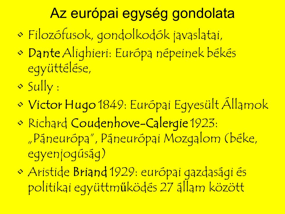 """Az európai egység gondolata Filozófusok, gondolkodók javaslatai, Dante Alighieri: Európa népeinek békés együttélése, Sully : Victor Hugo 1849: Európai Egyesült Államok Richard Coudenhove-Calergie 1923: """"Páneurópa , Páneurópai Mozgalom (béke, egyenjogúság) Aristide Briand 1929: európai gazdasági és politikai együttm ű ködés 27 állam között"""