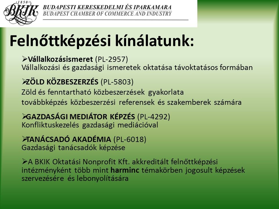 Felnőttképzési kínálatunk:  Vállalkozásismeret (PL-2957) Vállalkozási és gazdasági ismeretek oktatása távoktatásos formában  ZÖLD KÖZBESZERZÉS (PL-5803) Zöld és fenntartható közbeszerzések gyakorlata továbbképzés közbeszerzési referensek és szakemberek számára  GAZDASÁGI MEDIÁTOR KÉPZÉS (PL-4292) Konfliktuskezelés gazdasági mediációval  TANÁCSADÓ AKADÉMIA (PL-6018) Gazdasági tanácsadók képzése  A BKIK Oktatási Nonprofit Kft.