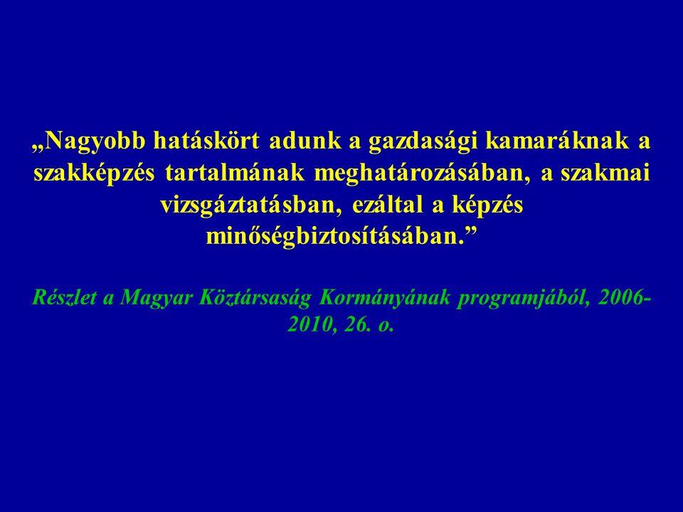 """""""Nagyobb hatáskört adunk a gazdasági kamaráknak a szakképzés tartalmának meghatározásában, a szakmai vizsgáztatásban, ezáltal a képzés minőségbiztosításában. Részlet a Magyar Köztársaság Kormányának programjából, 2006- 2010, 26."""