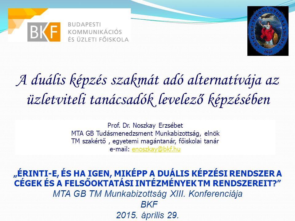 A duális képzés szakmát adó alternatívája az üzletviteli tanácsadók levelező képzésében Prof. Dr. Noszkay Erzsébet MTA GB Tudásmenedzsment Munkabizott