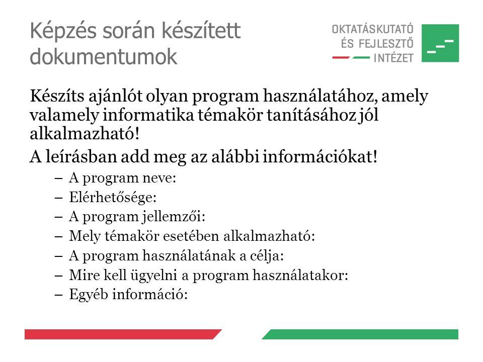 Képzés során készített dokumentumok Készíts ajánlót olyan program használatához, amely valamely informatika témakör tanításához jól alkalmazható! A le