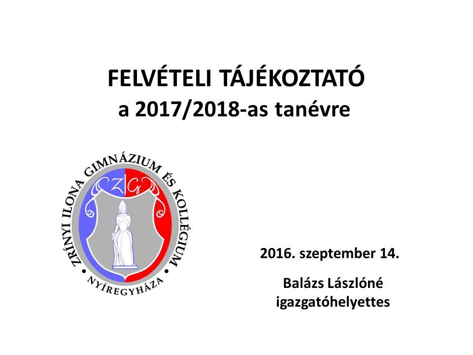 FELVÉTELI TÁJÉKOZTATÓ a 2017/2018-as tanévre 2016. szeptember 14. Balázs Lászlóné igazgatóhelyettes