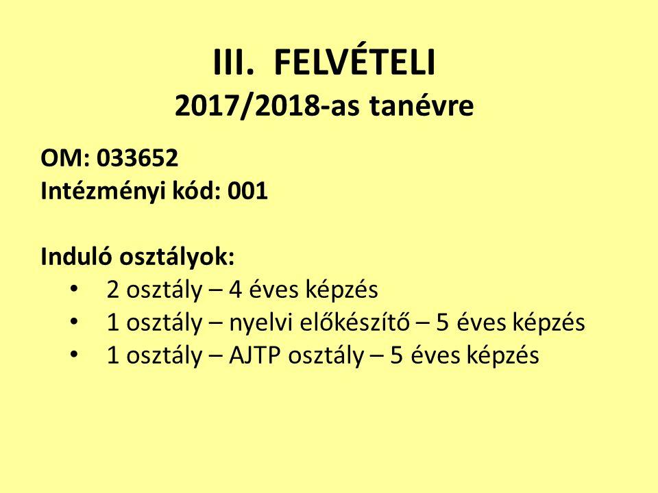 III. FELVÉTELI 2017/2018-as tanévre OM: 033652 Intézményi kód: 001 Induló osztályok: 2 osztály – 4 éves képzés 1 osztály – nyelvi előkészítő – 5 éves