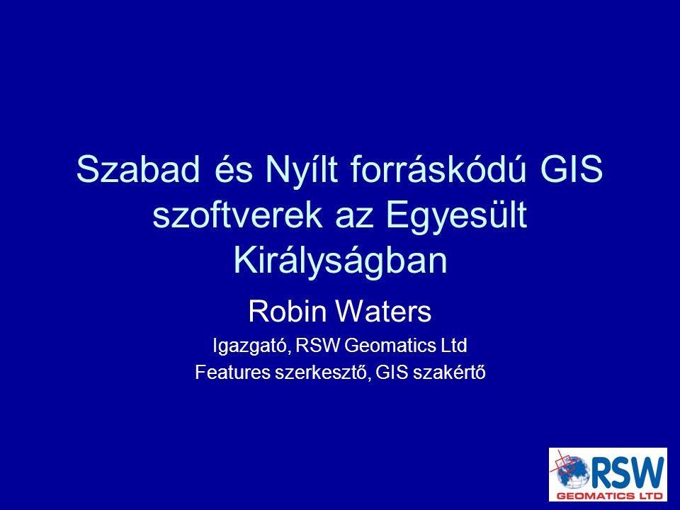 Szabad és Nyílt forráskódú GIS szoftverek az Egyesült Királyságban Robin Waters Igazgató, RSW Geomatics Ltd Features szerkesztő, GIS szakértő