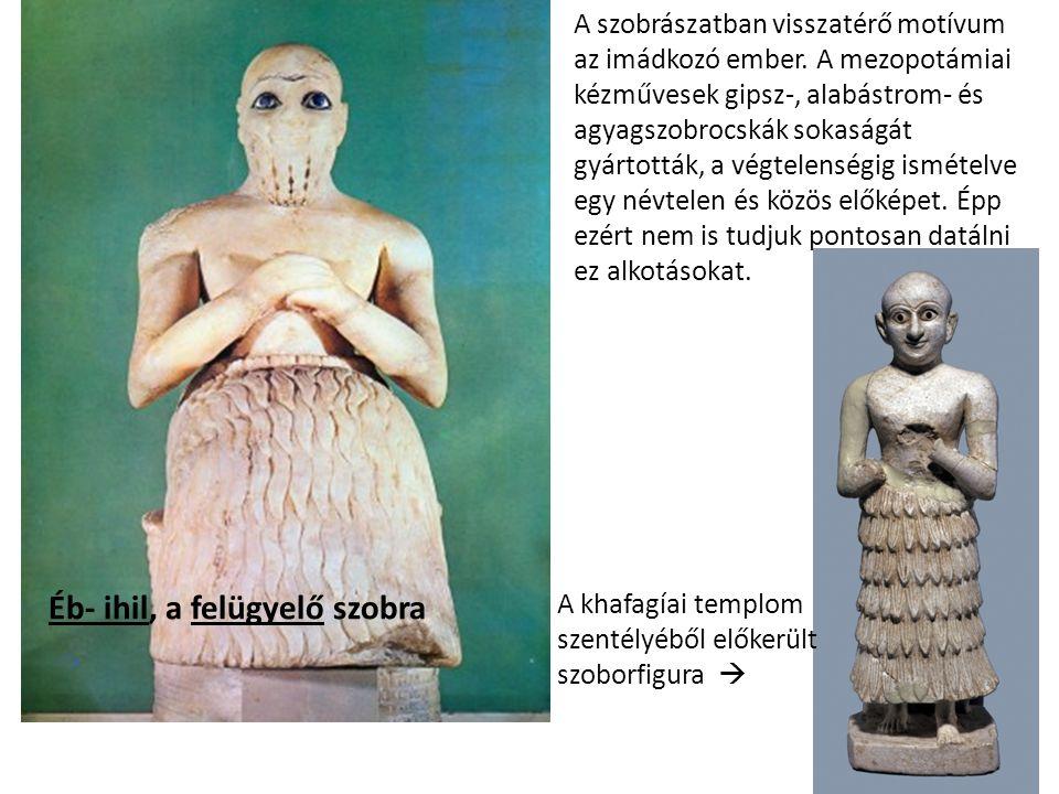Éb- ihil, a felügyelő szobra A khafagíai templom szentélyéből előkerült szoborfigura  A szobrászatban visszatérő motívum az imádkozó ember.