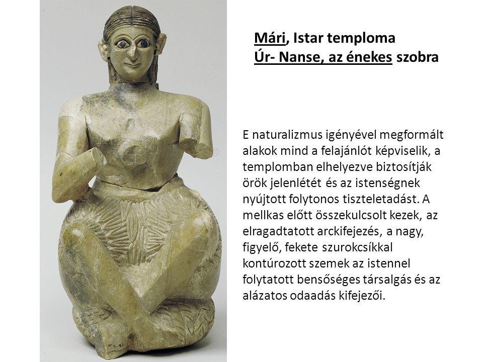 Mári, Istar temploma Úr- Nanse, az énekes szobra E naturalizmus igényével megformált alakok mind a felajánlót képviselik, a templomban elhelyezve biztosítják örök jelenlétét és az istenségnek nyújtott folytonos tiszteletadást.