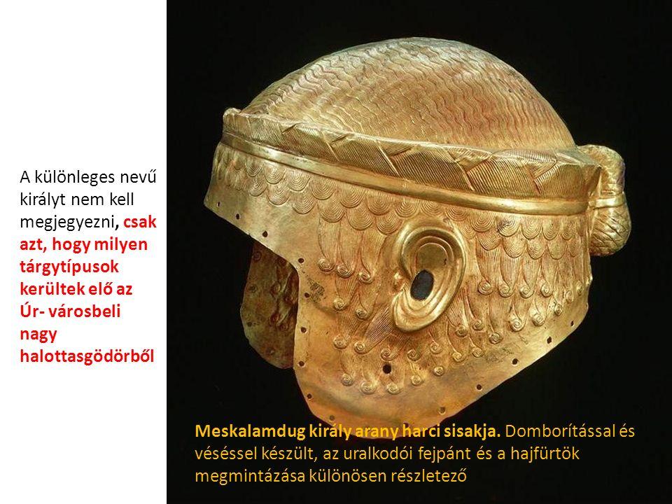 A különleges nevű királyt nem kell megjegyezni, csak azt, hogy milyen tárgytípusok kerültek elő az Úr- városbeli nagy halottasgödörből Meskalamdug király arany harci sisakja.