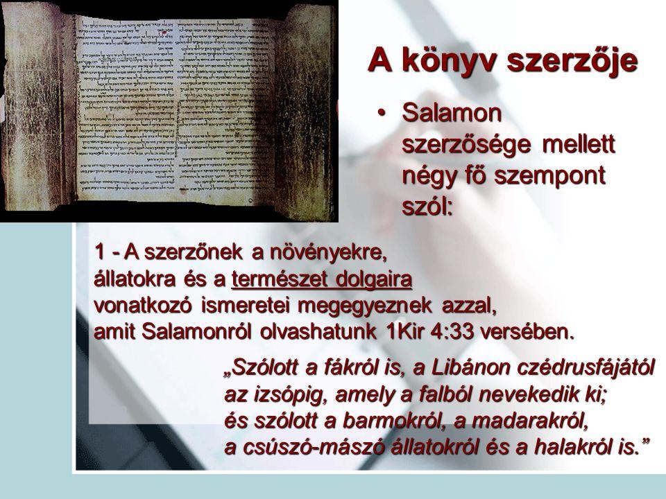 A könyv szerzője Salamon szerzősége mellett négy fő szempont szól:Salamon szerzősége mellett négy fő szempont szól: 1 - A szerzőnek a növényekre, állatokra és a természet dolgaira vonatkozó ismeretei megegyeznek azzal, amit Salamonról olvashatunk 1Kir 4:33 versében.
